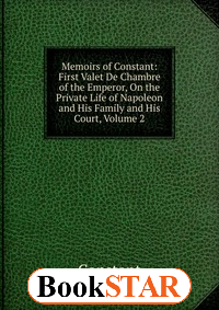 Memoirs of Constant: First Valet De Chambre of the Emperor, On the Private Life of Napoleon and His Family and His Court, Volume 2