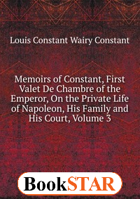 Memoirs of Constant, First Valet De Chambre of the Emperor, On the Private Life of Napoleon, His Family and His Court, Volume 3