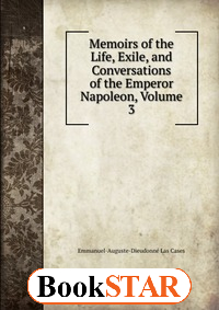 Memoirs of the Life, Exile, and Conversations of the Emperor Napoleon, Volume 3