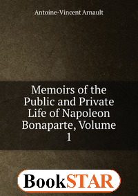 Memoirs of the Public and Private Life of Napoleon Bonaparte, Volume 1