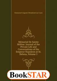 Memorial De Sainte Helene: Journal of the Private Life and Conversations of the Emperor Napoleon at St. Helena, Volume 5