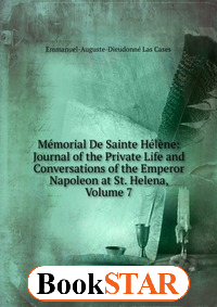 Memorial De Sainte Helene: Journal of the Private Life and Conversations of the Emperor Napoleon at St. Helena, Volume 7