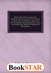 Memorials Of The Late War: Memoirs Of The War Of The French In Spain, By M. De Rocca. Narrative Of The Battles Of Quatre Bras, Ligny, And Waterloo. Death Of Napoleon Bonaparte